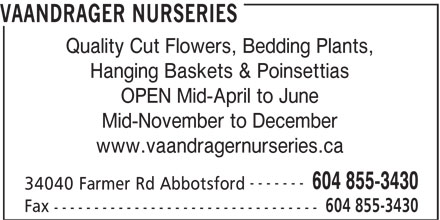 Vaandrager Nurseries (604-855-3430) - Display Ad - VAANDRAGER NURSERIES Quality Cut Flowers, Bedding Plants, Hanging Baskets & Poinsettias OPEN Mid-April to June Mid-November to December www.vaandragernurseries.ca ------- 604 855-3430 34040 Farmer Rd Abbotsford 604 855-3430 Fax ---------------------------------