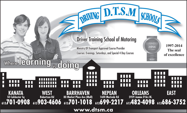 D T S M Driving Schools Inc (613-828-3003) - Annonce illustrée======= - Driver Training School of Motoring 1997-20101997-2014 Ministry Of Transport Approved Course Provider The seal Courses: Evenings, Saturdays, and Special 4 Day Courses of excellence KANATA WEST NEPEAN ORLEANSBARRHAVEN EAST 50 Colchester Sq Robertson Rd 1600 Merivale Rd 5929 Jeanne D'Arc Bl.80 Market Place Ave (Mall) 613701-0908 613903-4606 613699-2217 613482-4098613701-1018 613686-3752 www.dtsm.ca