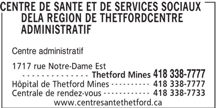 CISSS Centre intégré de santé et de services sociaux de Chaudière-Appalaches (418-338-7777) - Annonce illustrée======= - CENTRE DE SANTE ET DE SERVICES SOCIAUX DELA REGION DE THETFORDCENTRE ADMINISTRATIF Centre administratif 1717 rue Notre-Dame Est Thetford Mines 418 338-7777 - - - - - - - - - - - - - - ---------- 418 338-7777 Hôpital de Thetford Mines ------------ 418 338-7733 Centrale de rendez-vous www.centresantethetford.ca