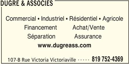 Dugré & Associés (819-752-4369) - Annonce illustrée======= - DUGRE & ASSOCIES Commercial  Industriel  Résidentiel  Agricole Financement         Achat/Vente Séparation           Assurance 819 752-4369 107-B Rue Victoria Victoriaville DUGRE & ASSOCIES www.dugreass.com -----