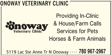 Onoway Veterinary Clinic (780-967-2967) - Display Ad - ONOWAY VETERINARY CLINIC Providing In-Clinic & House/Farm Calls Services for Pets Horses & Farm Animals ---- 780 967-2967 5119 Lac Ste Anne Tr N Onoway ONOWAY VETERINARY CLINIC
