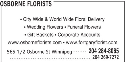Osborne Florists (204-284-8065) - Display Ad - OSBORNE FLORISTS City Wide & World Wide Floral Delivery Wedding Flowers   Funeral Flowers Gift Baskets   Corporate Accounts www.osborneflorists.com   www.fortgaryflorist.com ------ 204 284-8065 565 1/2 Osborne St Winnipeg 204 269-7272 -----------------------------------