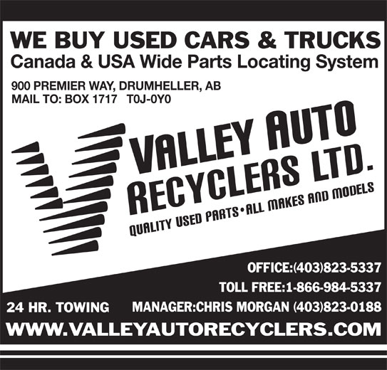 Valley Auto Recyclers Ltd (403-823-5337) - Display Ad - WE BUY USED CARS & TRUCKS Canada & USA Wide Parts Locating System 900 PREMIER WAY, DRUMHELLER, AB MAIL TO: BOX 1717   T0J-0Y0 OFFICE:(403)823-5337 TOLL FREE:1-866-984-5337 MANAGER:CHRIS MORGAN (403)823-0188 24 HR. TOWING WWW.VALLEYAUTORECYCLERS.COM