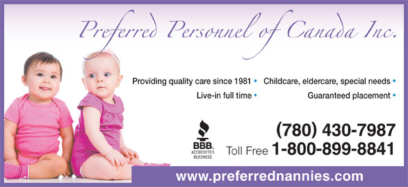 Preferred Personnel (780-430-7987) - Display Ad - 780 430-7987 Toll Free 1-800-899-8841 www.preferrednannies.com Guaranteed placement Live-in full time Childcare, eldercare, special needs Providing quality care since 1981