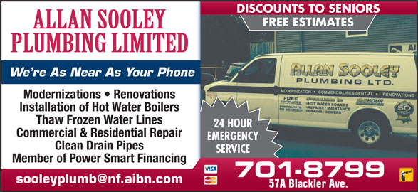 Sooley Allan Plumbing Ltd (709-579-6499) - Display Ad - FREE ESTIMATES We re As Near As Your Phone Modernizations   Renovations Installation of Hot Water Boilers Thaw Frozen Water Lines 24 HOUR Commercial & Residential Repair EMERGENCY Clean Drain Pipes SERVICE Member of Power Smart Financing 701-8799 57A Blackler Ave. DISCOUNTS TO SENIORS