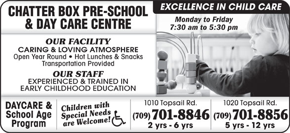 Chatter Box Pre-School & Day Care Centre (709-368-0496) - Display Ad - EXCELLENCE IN CHILD CARE Monday to Friday 7:30 am to 5:30 pm OUR FACILITY EARLY CHILDHOOD EDUCATION 1010 Topsail Rd. 1020 Topsail Rd. DAYCARE & Children with School Age CARING & LOVING ATMOSPHERE (709) Special Needs Open Year Round   Hot Lunches & Snacks 701-8846 Transportation Provided 701-8856 OUR STAFF are Welcome! EXPERIENCED & TRAINED IN Program 2 yrs - 6 yrs 5 yrs - 12 yrs