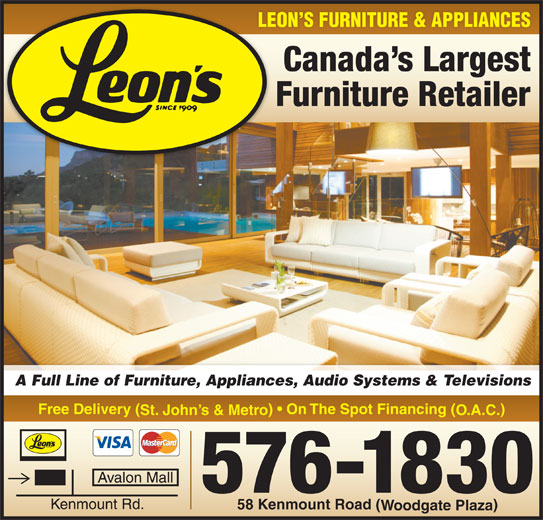 Leon's Furniture (709-576-1830) - Display Ad - LEON S FURNITURE & APPLIANCES Canada s Largest Furniture Retailer A Full Line of Furniture, Appliances, Audio Systems & Televisions Free Delivery ( )   On The Spot Financing ( St. John s & Metro O.A.C. 576-1830 58 Kenmount Road ( Woodgate Plaza LEON S FURNITURE & APPLIANCES Canada s Largest Furniture Retailer A Full Line of Furniture, Appliances, Audio Systems & Televisions Free Delivery ( )   On The Spot Financing ( St. John s & Metro O.A.C. 576-1830 58 Kenmount Road ( Woodgate Plaza