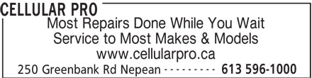 Cellular Pro (613-596-1000) - Display Ad - Service to Most Makes & Models CELLULAR PRO www.cellularpro.ca --------- 613 596-1000 250 Greenbank Rd Nepean Most Repairs Done While You Wait