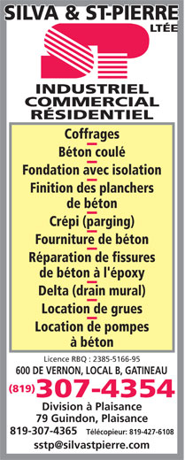 Silva & St-Pierre Ltée (819-777-0347) - Annonce illustrée======= - INDUSTRIEL COMMERCIAL RÉSIDENTIEL Coffrages Béton coulé Fondation avec isolation Finition des planchers de béton Crépi (parging) Fourniture de béton Réparation de fissures de béton à l'époxy Delta (drain mural) Location de grues Location de pompes à béton Licence RBQ : 2385-5166-95 600 DE VERNON, LOCAL B, GATINEAU (819) 307-4354 Division à Plaisance 79 Guindon, Plaisance 819-307-4365 Télécopieur: 819-427-6108