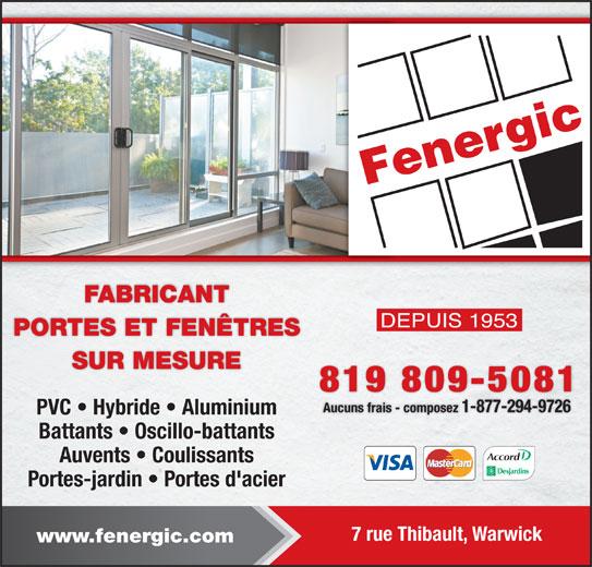 Fenergic Inc (819-358-3400) - Annonce illustrée======= - SUR MESURE 819 809-5081 Aucuns frais - composez 1-877-294-9726 PVC   Hybride   Aluminium Battants   Oscillo-battants Auvents   Coulissants Portes-jardin   Portes d'acier 7 rue Thibault, Warwick www.fenergic.com PORTES ET FENÊTRES FABRICANT