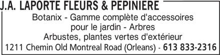 J.A. Laporte Flowers & Nursery (613-833-2316) - Display Ad - Arbustes, plantes vertes d'extérieur 1211 Chemin Old Montreal Road (Orleans) - 613 833-2316 J.A. LAPORTE FLEURS & PEPINIERE Botanix - Gamme complète d'accessoires pour le jardin - Arbres Arbustes, plantes vertes d'extérieur 1211 Chemin Old Montreal Road (Orleans) - 613 833-2316 J.A. LAPORTE FLEURS & PEPINIERE Botanix - Gamme complète d'accessoires pour le jardin - Arbres