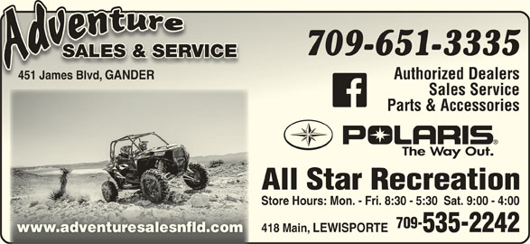Adventure Sales And Service (709-651-3335) - Display Ad - 709-651-333533 SALES & SERVICERVICESALES & SE 451 James Blvd, GANDER Authorized Dealers 451 James Blvd Authorized Dealers Sales ServiceSales Sevice Parts & AccessoriesParts & Accessories All Star RecreationAll Star Recreation Store Hours: Mon. - Fri. 8:30 - 5:30  Sat. 9:00 - 4:00Store Hours: Mon. - Fri. 8:30 - 5:30  Sat. 9:00 - 4:00 709-709- 418 Main, LEWISPORTE 535-2242 www.adventuresalesnfld.com 418 MainLEWISPOTE 535-2242 .adventuesalesnfld.c