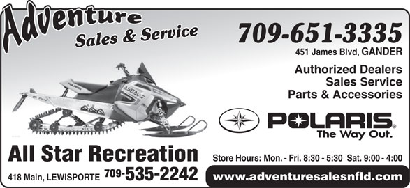 Adventure Sales And Service (709-651-3335) - Display Ad - 418 Main, LEWISPORTE 535-2242 3335 Sales & ServiceSales & Service709-651- 451 James Blvd, GANDER Authorized Dealers Sales Service Parts & Accessories Store Hours: Mon. - Fri. 8:30 - 5:30  Sat. 9:00 - 4:00 All Star Recreation 709- www.adventuresalesnfld.com