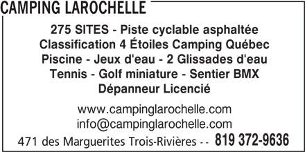 Camping Larochelle (819-372-9636) - Annonce illustrée======= - CAMPING LAROCHELLE 275 SITES - Piste cyclable asphaltée Classification 4 Étoiles Camping Québec Piscine - Jeux d'eau - 2 Glissades d'eau Tennis - Golf miniature - Sentier BMX Dépanneur Licencié www.campinglarochelle.com 819 372-9636 471 des Marguerites Trois-Rivières --