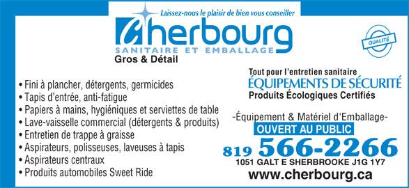 Cherbourg (819-566-2266) - Annonce illustrée======= - Tout pour l entretien sanitaire ÉQUIPEMENTS DE SÉCURITÉ Fini à plancher, détergents, germicides Produits Écologiques Certifiés Tapis d entrée, anti-fatigue Papiers à mains, hygiéniques et serviettes de table -Équipement & Matériel d'Emballage- Lave-vaisselle commercial (détergents & produits) OUVERT AU PUBLIC Entretien de trappe à graisse Aspirateurs, polisseuses, laveuses à tapis 819 566-2266 Aspirateurs centraux 1051 GALT E SHERBROOKE J1G 1Y7 Produits automobiles Sweet Ride www.cherbourg.ca Laissez-nous le plaisir de bien vous conseiller QUALITÉ Gros & Détail