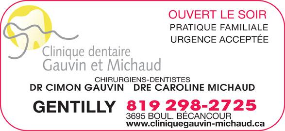 Clinique Dentaire Gauvin-Michaud (819-298-2725) - Annonce illustrée======= - OUVERT LE SOIR PRATIQUE FAMILIALE URGENCE ACCEPTÉE Clinique dentaire Gauvin et Michaud CHIRURGIENS-DENTISTES DR CIMON GAUVIN   DRE CAROLINE MICHAUD 819 298-2725 GENTILLY 3695 BOUL. BÉCANCOUR www.cliniquegauvin-michaud.ca