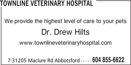 Townline Veterinary Hospital (604-855-6622) - Display Ad - TOWNLINE VETERINARY HOSPITAL We provide the highest level of care to your pets Dr. Drew Hilts www.townlineveterinaryhospital.com 604 855-6622 7-31205 Maclure Rd Abbotsford-----