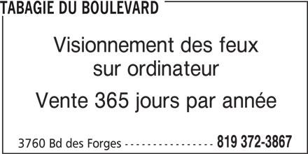 Tabagie du Boulevard (819-372-3867) - Annonce illustrée======= - Visionnement des feux sur ordinateur Vente 365 jours par année 819 372-3867 3760 Bd des Forges ---------------- TABAGIE DU BOULEVARD