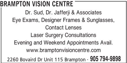 Brampton Vision Centre (905-794-9898) - Display Ad - Eye Exams, Designer Frames & Sunglasses, Contact Lenses Laser Surgery Consultations Evening and Weekend Appointments Avail. www.bramptonvisioncentre.com Dr. Sud, Dr. Jafferji & Associates BRAMPTON VISION CENTRE 905 794-9898 2260 Bovaird Dr Unit 115 Brampton
