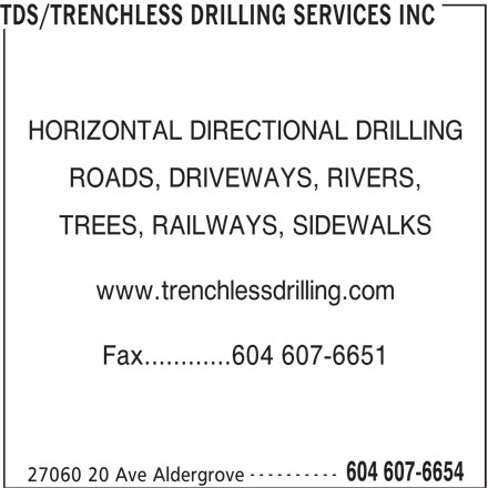 Trenchless Drilling Services Inc (604-607-6654) - Display Ad - TDS/TRENCHLESS DRILLING SERVICES INC HORIZONTAL DIRECTIONAL DRILLING ROADS, DRIVEWAYS, RIVERS, TREES, RAILWAYS, SIDEWALKS www.trenchlessdrilling.com Fax............604 607-6651 ---------- 604 607-6654 27060 20 Ave Aldergrove