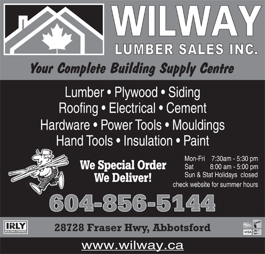 Wilway Lumber Sales Inc (604-856-5144) - Display Ad - Lumber   Plywood   Siding Roofing   Electrical   Cement Hardware   Power Tools   Mouldings Hand Tools   Insulation   Paint Mon-Fri     7:30am - 5:30 pm Sat           8:00 am - 5:00 pm We Special Order Sun & Stat Holidays   closed We Deliver! check website for summer hours 604856-5144 28728 Fraser Hwy, Abbotsford www.wilway.ca