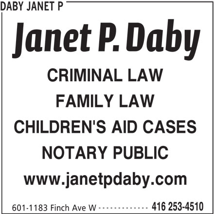 Daby Janet P (416-253-4510) - Display Ad - 416 253-4510 601-1183 Finch Ave W ------------- DABY JANET P CRIMINAL LAW FAMILY LAW CHILDREN'S AID CASES NOTARY PUBLIC www.janetpdaby.com