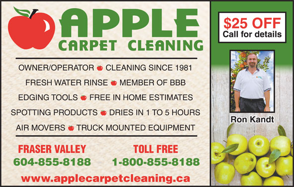 Apple Carpet Cleaning BC Ltd (604-855-8188) - Display Ad - $25 OFF$25 OFF Call for detailsCall for details OWNER/OPERATOR  -  CLEANING SINCE 1981 FRESH WATER RINSE  -  MEMBER OF BBB EDGING TOOLS  -  FREE IN HOME ESTIMATES SPOTTING PRODUCTS  -  DRIES IN 1 TO 5 HOURS Ron KandtRon Kandt AIR MOVERS  -  TRUCK MOUNTED EQUIPMENT FRASER VALLEY TOLL FREE 604-855-8188 1-800-855-8188 www.applecarpetcleaning.ca