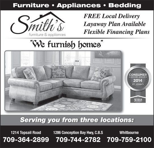 Smith's Furniture & Appliances (709-364-2899) - Display Ad - Flexible Financing PlansFlexible Financing Serving you from three locations:Serving you from three locations 1214 Topsail Road 1286 Conception Bay Hwy, C.B.S Whitbourne 709-364-2899 709-744-2782709-759-2100 Furniture   Appliances   Bedding FREE Local Delivery Layaway Plan AvailableLayaway Plan Ava Flexible Financing PlansFlexible Financing Serving you from three locations:Serving you from three locations 1214 Topsail Road 1286 Conception Bay Hwy, C.B.S Whitbourne 709-364-2899 709-744-2782709-759-2100 Furniture   Appliances   Bedding FREE Local Delivery Layaway Plan AvailableLayaway Plan Ava