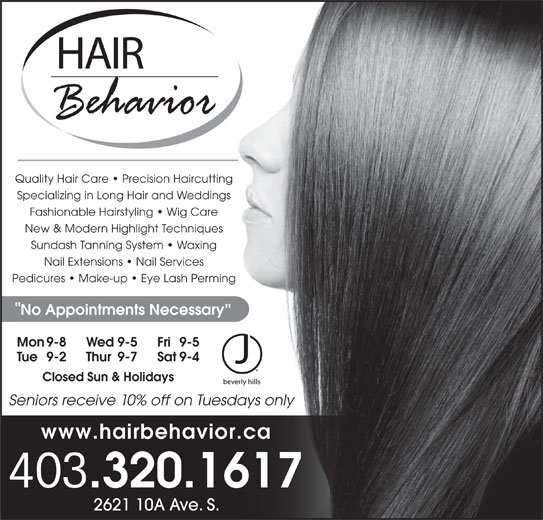 Hair Behavior (403-320-1617) - Display Ad - Quality Hair Care   Precision Haircutting Seniors receive 10% off on Tuesdays only www.hairbehavior.ca 403 .320.1617 2621 10A Ave. S. Fashionable Hairstyling   Wig Care New & Modern Highlight Techniques Sundash Tanning System   Waxing Nail Extensions   Nail Services Pedicures   Make-up   Eye Lash Perming No Appointments Necessary Specializing in Long Hair and Weddings Mon 9-8 Fri 9-5Wed 9-5 Tue 9-2 Sat 9-4Thur 9-7 Closed Sun & Holidays