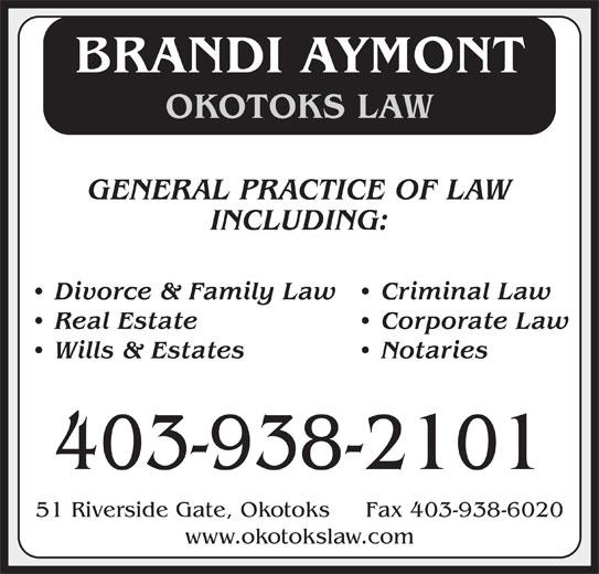 Okotoks Law (403-938-2101) - Display Ad - BRANDI AYMONT OKOTOKS LAW GENERAL PRACTICE OF LAW INCLUDING: Divorce & Family Law   Criminal Law Real Estate   Corporate Law Wills & Estates   Notaries 403-938-2101 51 Riverside Gate, Okotoks     Fax 403-938-6020 www.okotokslaw.com