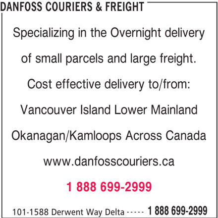 DanFoss Couriers & Freight (604-524-5959) - Display Ad - Okanagan/Kamloops Across Canada www.danfosscouriers.ca 1 888 699-2999 ----- 1 888 699-2999 101-1588 Derwent Way Delta DANFOSS COURIERS & FREIGHT Specializing in the Overnight delivery of small parcels and large freight. Cost effective delivery to/from: Vancouver Island Lower Mainland