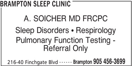 Brampton Sleep Clinic (905-456-3699) - Display Ad - A. SOICHER MD FRCPC Sleep Disorders   Respirology Pulmonary Function Testing - Referral Only ------ Brampton 905 456-3699 216-40 Finchgate Blvd BRAMPTON SLEEP CLINIC