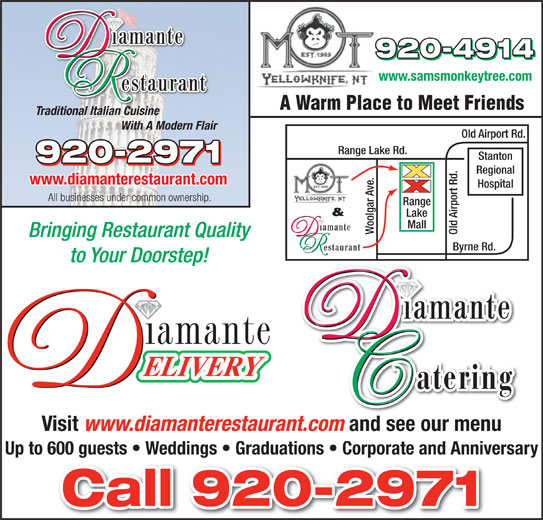 Diamante Restaurant (867-920-2971) - Display Ad - www.diamanterestaurant.com Hospital All businesses under common ownership. ge & Lake Mall Woolgar Ave. Old Airport Rd.Ran Bringing Restaurant Quality Byrne Rd. to Your Doorstep! Visit www.diamanterestaurant.com and see our menu Up to 600 guests   Weddings   Graduations   Corporate and Anniversary www.samsmonkeytree.com A Warm Place to Meet Friends Traditional Italian Cuisine With A Modern Flair Old Airport Rd. Range Lake Rd. Stanton Regional