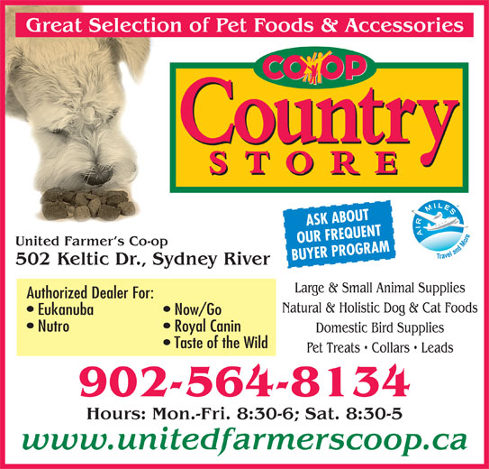 United Farmer's Co-Op (902-564-8134) - Display Ad - ASK ABOUT OUR FREQUENT United Farmer s Co-op BUYER PROGRAM 502 Keltic Dr., Sydney River Large & Small Animal Supplies Authorized Dealer For: Natural & Holistic Dog & Cat Foods Eukanuba Now/Go Nutro Royal Canin Domestic Bird Supplies Taste of the Wild Pet Treats   Collars   Leads 902-564-8134 Hours: Mon.-Fri. 8:30-6; Sat. 8:30-5 www.unitedfarmerscoop.ca