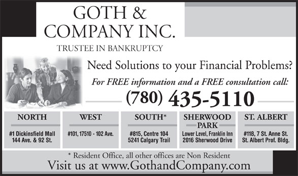 Goth & Company Inc (780-435-5110) - Display Ad - PARK #101, 17510 - 102 Ave. #815, Centre 104 Lower Level, Franklin Inn#1 Dickinsfield Mall #118, 7 St. Anne St. 5241 Calgary Trail 2016 Sherwood Drive144 Ave. & 92 St. St. Albert Prof. Bldg. * Resident Office, all other offices are Non Resident Visit us at www.GothandCompany.com SHERWOODNORTH GOTH & COMPANY INC. TRUSTEE IN BANKRUPTCY Need Solutions to your Financial Problems? For FREE information and a FREE consultation call: (780) 435-5110 ST. ALBERT WEST SOUTH*