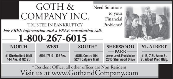 Goth & Company Inc (780-435-5110) - Display Ad - Need Solutions GOTH & to your COMPANY INC. Financial Problems? TRUSTEE IN BANKRUPTCY For FREE information and a FREE consultation call: 1-800-267-6015 ST. ALBERT WEST SOUTH* SHERWOODNORTH PARK #101, 17510 - 102 Ave. #815, Centre 104 Lower Level, Franklin Inn#1 Dickinsfield Mall #118, 7 St. Anne St. 5241 Calgary Trail 2016 Sherwood Drive144 Ave. & 92 St. St. Albert Prof. Bldg. * Resident Office, all other offices are Non Resident Visit us at www.GothandCompany.com