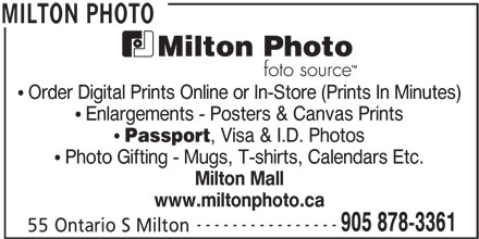Milton Photo (905-878-3361) - Display Ad - Enlargements - Posters & Canvas Prints Passport , Visa & I.D. Photos Photo Gifting - Mugs, T-shirts, Calendars Etc. Milton Mall www.miltonphoto.ca ---------------- 905 878-3361 55 Ontario S Milton MILTON PHOTO Order Digital Prints Online or In-Store (Prints In Minutes)