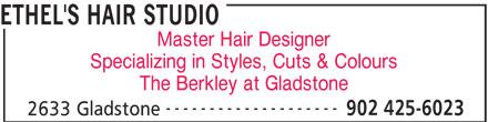 Ethel's Hair Studio (902-425-6023) - Display Ad - ETHEL'S HAIR STUDIO Master Hair Designer Specializing in Styles, Cuts & Colours The Berkley at Gladstone -------------------- 902 425-6023 2633 Gladstone