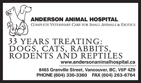 Anderson Animal Hospital (604-263-6767) - Display Ad - &E 33 YEARS TREATING: DOGS, CATS, RABBITS, RODENTS AND REPTILES www.andersonanimalhospital.ca 8465 Granville Street, Vancouver, BC, V6P 4Z9 PHONE (604) 330-3360    FAX (604) 263-6764 OMPLETE ETERINARY ARE FOR MALL NIMALS  XOTICS