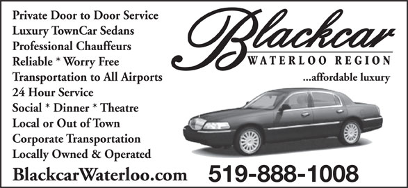 Blackcar Waterloo Region (519-888-1008) - Display Ad - Private Door to Door Service Luxury TownCar Sedans Professional Chauffeurs Reliable * Worry Free ...affordable luxury Transportation to All Airports 24 Hour Service Social * Dinner * Theatre Local or Out of Town Corporate Transportation Locally Owned & Operated BlackcarWaterloo.com 519-888-1008