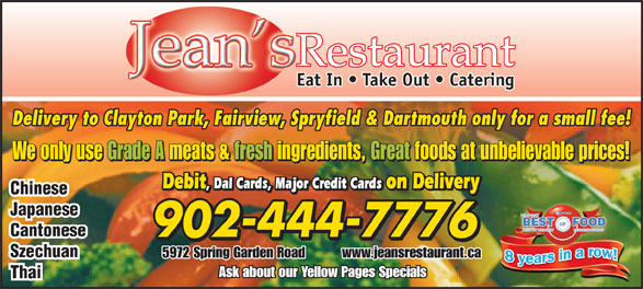 Jean's Chinese Restaurant (902-444-7776) - Annonce illustrée======= - Restaurant Eat In   Take Out   Catering Delivery to Clayton Park, Fairview, Spryfield & Dartmouth only for a small fee! We only use Grade A meats & fresh ingredients, Great foods at unbelievable prices! Debit , Dal Cards, Major Credit Cards on Delivery Debit , Dal Cards, Major Credit Cards on Delivery Chinese Japanese Cantonese 902-444-7776 Szechuan 5972 Spring Garden Road          www.jeansrestaurant.ca Ask about our Yellow Pages Specials Thai Eat In   Take Out   Catering Delivery to Clayton Park, Fairview, Spryfield & Dartmouth only for a small fee! We only use Grade A meats & fresh ingredients, Great foods at unbelievable prices! Debit , Dal Cards, Major Credit Cards on Delivery Debit , Dal Cards, Major Credit Cards on Delivery Chinese Japanese Cantonese 902-444-7776 Szechuan 5972 Spring Garden Road          www.jeansrestaurant.ca Ask about our Yellow Pages Specials Thai Restaurant