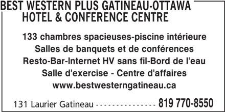 Best Western Plus (1-877-769-3675) - Annonce illustrée======= - BEST WESTERN PLUS GATINEAU-OTTAWA HOTEL & CONFERENCE CENTRE 133 chambres spacieuses-piscine intérieure Salles de banquets et de conférences Resto-Bar-Internet HV sans fil-Bord de l'eau Salle d'exercise - Centre d'affaires www.bestwesterngatineau.ca 819 770-8550 131 Laurier Gatineau ---------------