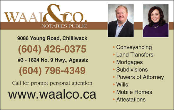 Waal & Co (604-795-0070) - Display Ad - NOTARIES PUBLIC 9086 Young Road, Chilliwack Conveyancing (604) 426-0375 Land Transfers #3 - 1824 No. 9 Hwy., Agassiz Mortgages Subdivisions (604) 796-4349 Powers of Attorney Call for prompt personal attention Wills Mobile Homes www.waalco.ca Attestations