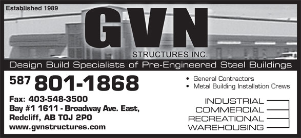 G V N Structures Inc (403-548-3100) - Display Ad - Design Build Specialists of Pre-Engineered Steel Buildings General Contractors   General Contractors 587 Metal Building Installation Crews   Metal Building Instal 801-1868 Fax: 403-548-3500 INDUSTRIAL Bay #1 1611 - Broadway Ave. East, COMMERCIAL Redcliff, AB T0J 2P0 RECREATIONAL www.gvnstructures.com WAREHOUSING Established 1989hed 1989
