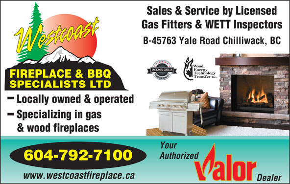 Westcoast Fireplace & BBQ Specialists Ltd (604-792-7100) - Display Ad - Sales & Service by Licensed Gas Fitters & WETT Inspectors B-45763 Yale Road Chilliwack, BC ood nergy echnology FIREPLACE & BBQ ransfer Inc. SPECIALISTS LTD Locally owned & operated Specializing in gas & wood fireplaces Your Authorized 604-792-7100 www.westcoastfireplace.ca
