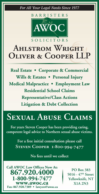 Ahlstrom Wright Oliver & Cooper (867-920-4000) - Display Ad - Yellowknife, NT 1-800-994-7477 X1A 2N3 Ahlstrom Wright Oliver & Cooper LLP Real Estate     Corporate & Commercial Wills & Estates     Personal Injury Medical Malpractice     Employment Law Residential School Claims Representative/Class Actions Litigation & Debt Collection Sexual Abuse Claims For years Steven Cooper has been providing caring, competent legal advice to Northern sexual abuse victims. For a free initial consultation please call www.awoc.ca Steven Cooper  1-800-994-7477 No fees until we collect Call AWOC Law Offices Now At: PO Box 383 th 867.920.4000 5016 - 47 Street