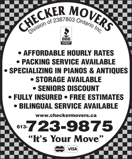 Checker Movers (613-723-9875) - Display Ad - FULLY INSURED   FREE ESTIMATES BILINGUAL SERVICE AVAILABLE 613- www.checkermovers.ca 723-9875 It s Your Move Division of 2387803 Ontario Inc AFFORDABLE HOURLY RATES PACKING SERVICE AVAILABLE SPECIALIZING IN PIANOS & ANTIQUES STORAGE AVAILABLE SENIORS DISCOUNT