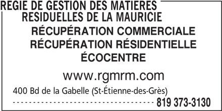 Régie de gestion des matières résiduelles de la Mauricie (819-373-3130) - Annonce illustrée======= - REGIE DE GESTION DES MATIERES RESIDUELLES DE LA MAURICIE RÉCUPÉRATION COMMERCIALE RÉCUPÉRATION RÉSIDENTIELLE ÉCOCENTRE www.rgmrm.com 400 Bd de la Gabelle (St-Étienne-des-Grès) ----------------------------------- 819 373-3130