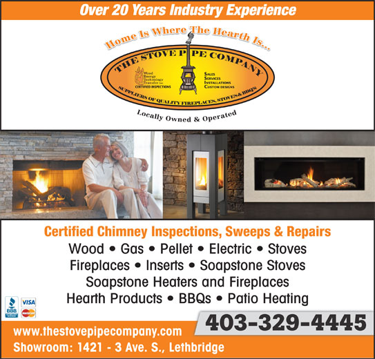 The Stove Pipe Co (403-329-4445) - Display Ad - Showroom: 1421 - 3 Ave. S., Lethbridge Certified Chimney Inspections, Sweeps & Repairs Wood   Gas   Pellet   Electric   Stoves Fireplaces   Inserts   Soapstone Stoves Soapstone Heaters and Fireplaces Hearth Products   BBQs   Patio Heating 403-329-4445403-329-4445 403-329-4445 www.thestovepipecompany.com Showroom: 1421 - 3 Ave. S., Lethbridge Certified Chimney Inspections, Sweeps & Repairs Wood   Gas   Pellet   Electric   Stoves Fireplaces   Inserts   Soapstone Stoves Soapstone Heaters and Fireplaces Hearth Products   BBQs   Patio Heating 403-329-4445403-329-4445 403-329-4445 www.thestovepipecompany.com Over 20 Years Industry Experience Over 20 Years Industry Experience