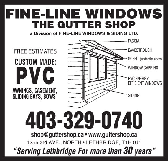 Gutter Shop The Ltd (403-329-0740) - Display Ad - a Division of FINE-LINE WINDOWS & SIDING LTD. FASCIA EAVESTROUGH SOFFIT (under the eaves) WINDOW CAPPING PVC ENERGY Serving Lethbridge For more than 30 years EFFICIENT WINDOWS AWNINGS, CASEMENT, SIDING SLIDING BAYS, BOWS 403-329-0740 1256 3rd AVE., NORTH   LETHBRIDGE, T1H 0J1